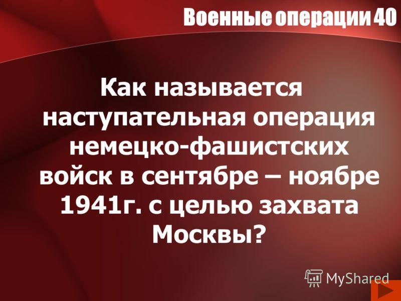 Военные операции 40 Как называется наступательная операция немецко-фашистских войск в сентябре – ноябре 1941г. с целью захвата Москвы?