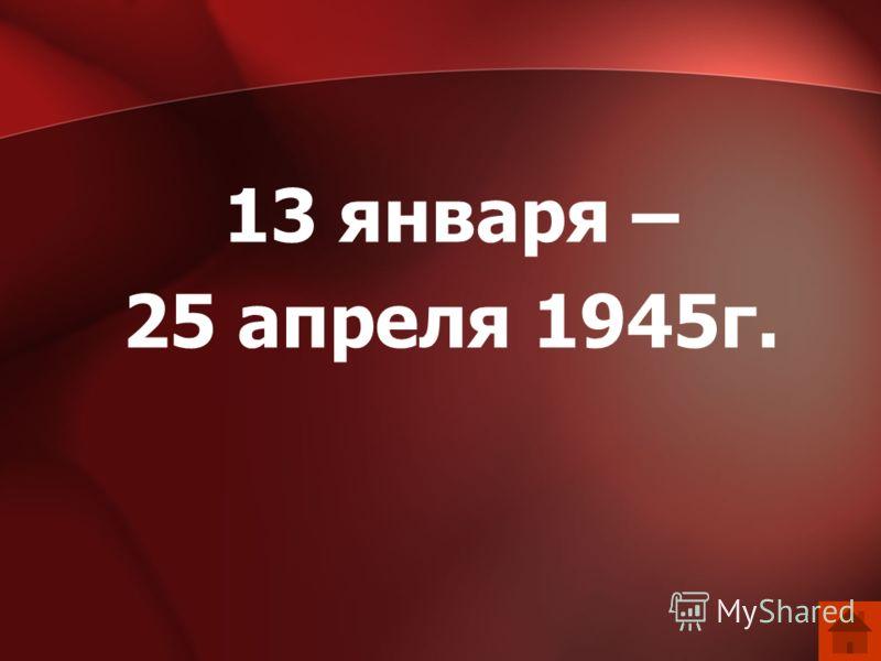 13 января – 25 апреля 1945г.