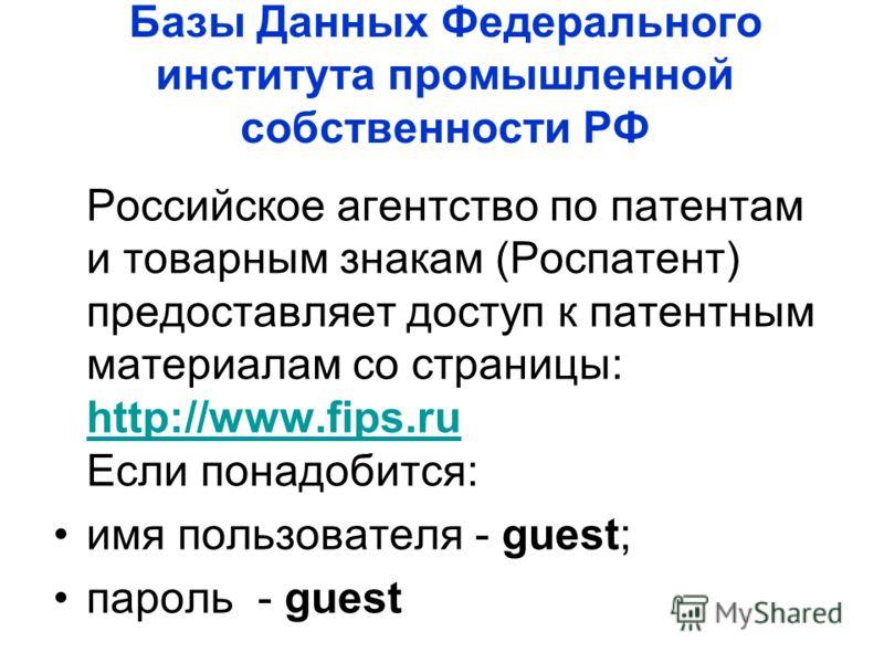 Базы Данных Федерального института промышленной собственности РФ Российское агентство по патентам и товарным знакам (Роспатент) предоставляет доступ к патентным материалам со страницы: http://www.fips.ru Если понадобится: http://www.fips.ru имя польз