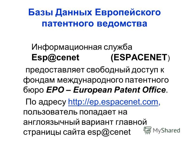Базы Данных Европейского патентного ведомства Информационная служба Esp@cenet (ESPACENET ) предоставляет свободный доступ к фондам международного патентного бюро EPO – European Patent Office. По адресу http://ep.espacenet.com, пользователь попадает н