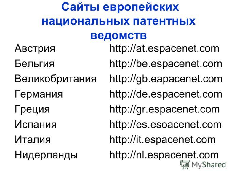 Сайты европейских национальных патентных ведомств Австрия http://at.espacenet.com Бельгияhttp://be.espacenet.com Великобританияhttp://gb.eapacenet.com Германияhttp://de.espacenet.com Грецияhttp://gr.espacenet.com Испанияhttp://es.esoacenet.com Италия
