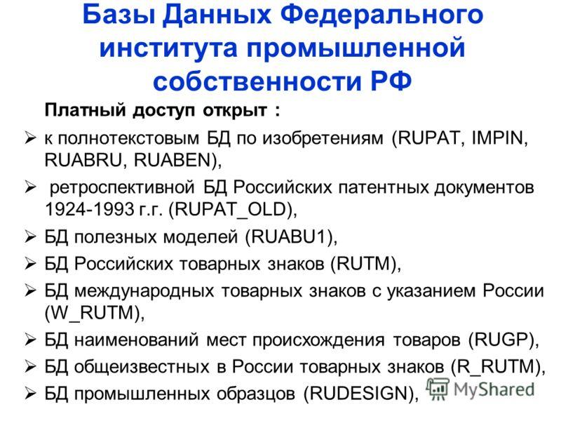 Базы Данных Федерального института промышленной собственности РФ Платный доступ открыт : к полнотекстовым БД по изобретениям (RUPAT, IMPIN, RUABRU, RUABEN), ретроспективной БД Российских патентных документов 1924-1993 г.г. (RUPAT_OLD), БД полезных мо