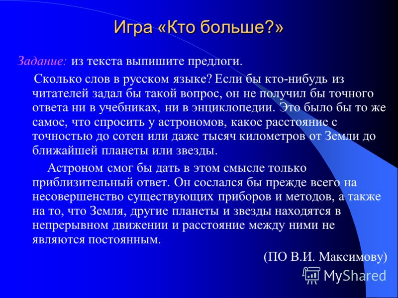 Игра «Кто больше?» Задание: из текста выпишите предлоги. Сколько слов в русском языке? Если бы кто-нибудь из читателей задал бы такой вопрос, он не получил бы точного ответа ни в учебниках, ни в энциклопедии. Это было бы то же самое, что спросить у а