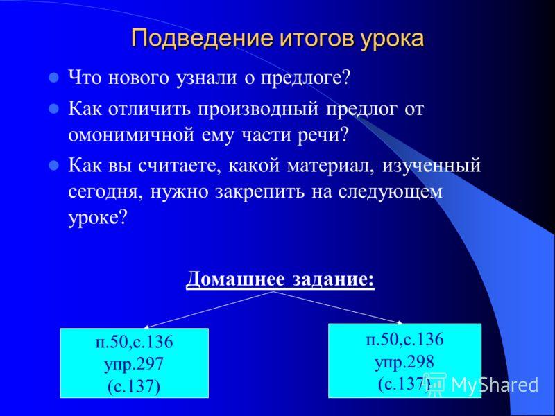 Подведение итогов урока Что нового узнали о предлоге? Как отличить производный предлог от омонимичной ему части речи? Как вы считаете, какой материал, изученный сегодня, нужно закрепить на следующем уроке? Домашнее задание: п.50,с.136 упр.297 (с.137)