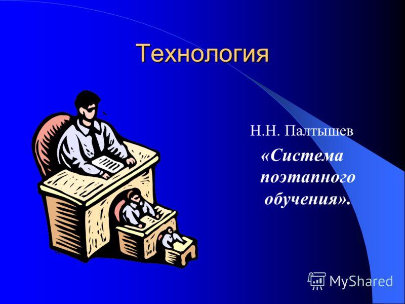 Технология Н.Н. Палтышев «Система поэтапного обучения».