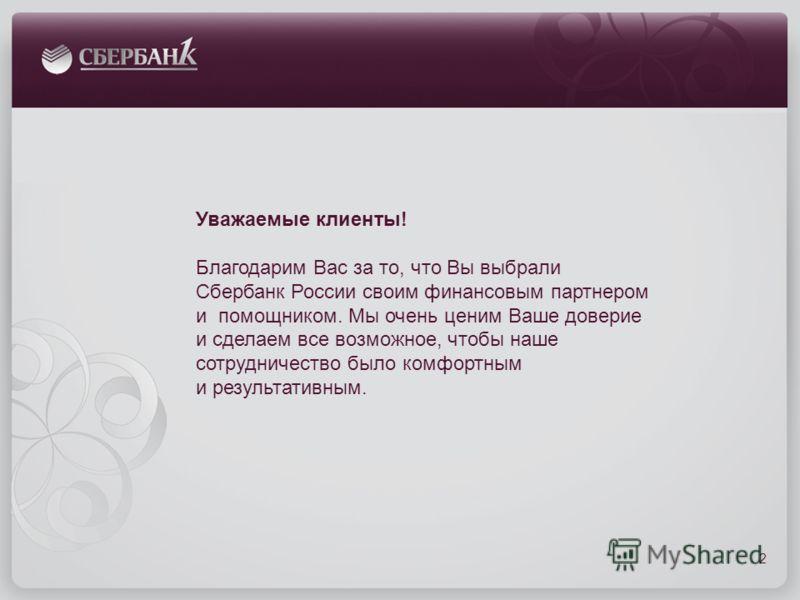 Уважаемые клиенты! Благодарим Вас за то, что Вы выбрали Сбербанк России своим финансовым партнером и помощником. Мы очень ценим Ваше доверие и сделаем все возможное, чтобы наше сотрудничество было комфортным и результативным. 2