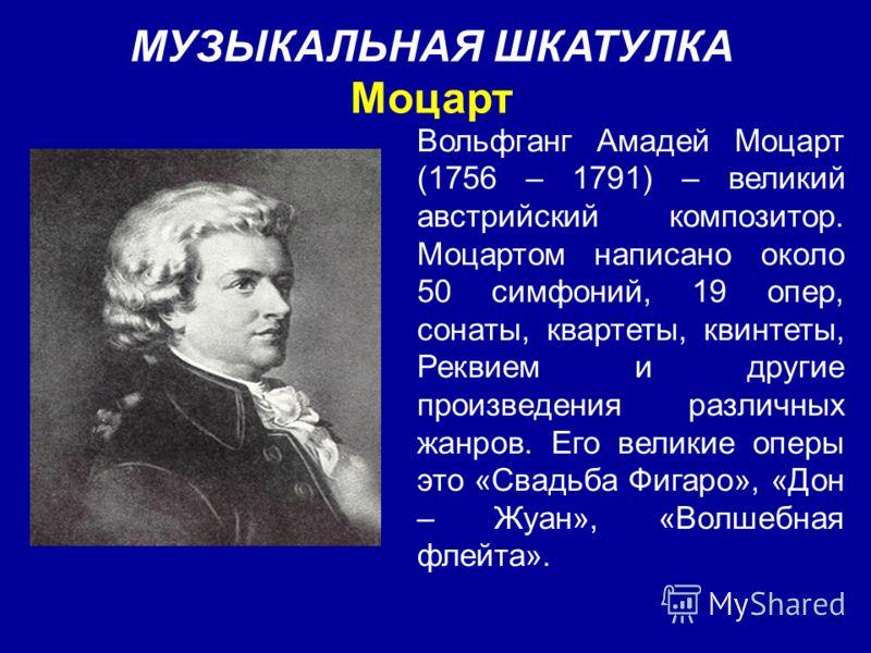 МУЗЫКАЛЬНАЯ ШКАТУЛКА Моцарт Вольфганг Амадей Моцарт (1756 – 1791) – великий австрийский композитор. Моцартом написано около 50 симфоний, 19 опер, сонаты, квартеты, квинтеты, Реквием и другие произведения различных жанров. Его великие оперы это «Свадь