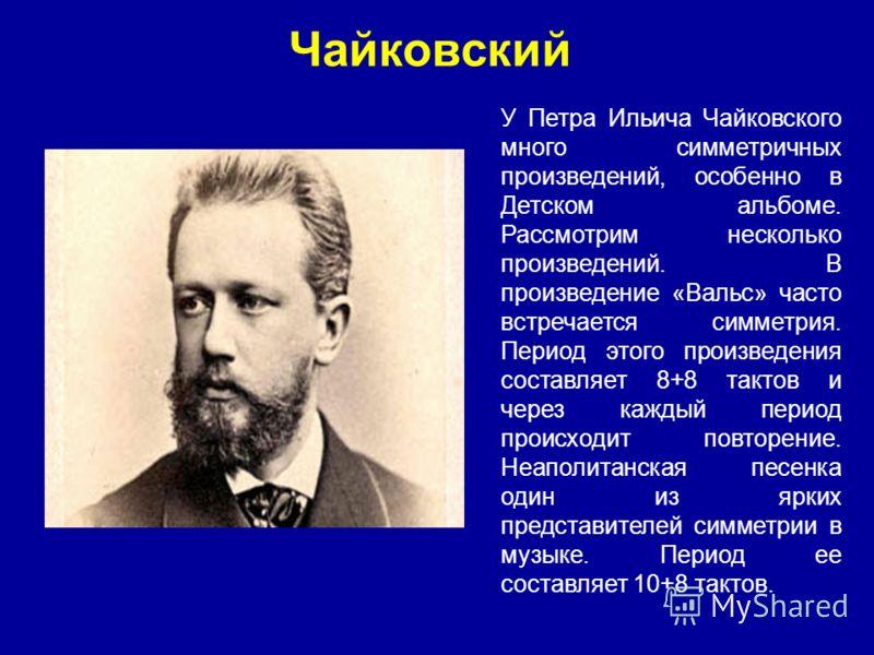 Чайковский У Петра Ильича Чайковского много симметричных произведений, особенно в Детском альбоме. Рассмотрим несколько произведений. В произведение «Вальс» часто встречается симметрия. Период этого произведения составляет 8+8 тактов и через каждый п