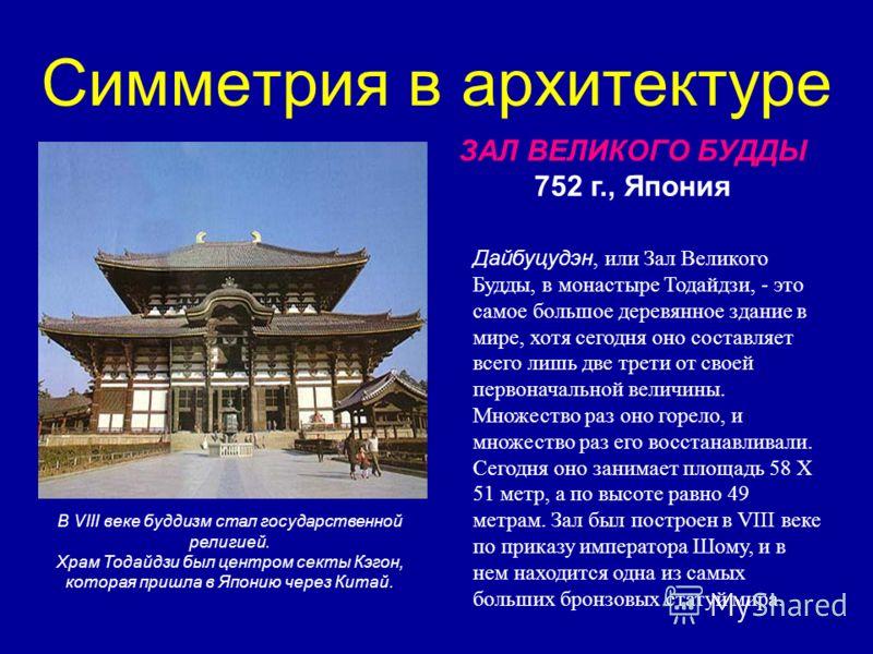Симметрия в архитектуре ЗАЛ ВЕЛИКОГО БУДДЫ 752 г., Япония В VIII веке буддизм стал государственной религией. Храм Тодайдзи был центром секты Кэгон, которая пришла в Японию через Китай. Дайбуцудэн, или Зал Великого Будды, в монастыре Тодайдзи, - это с