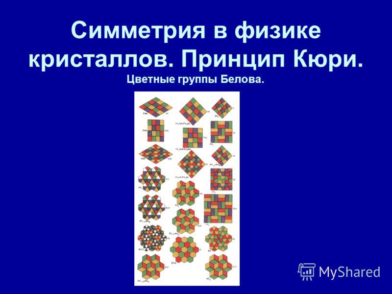 Симметрия в физике кристаллов. Принцип Кюри. Цветные группы Белова.