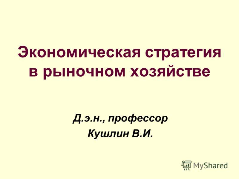 Экономическая стратегия в рыночном хозяйстве Д.э.н., профессор Кушлин В.И.