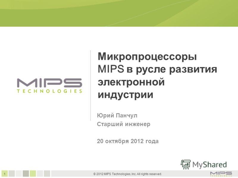 1 © 2012 MIPS Technologies, Inc. All rights reserved. Микропроцессоры MIPS в русле развития электронной индустрии Юрий Панчул Старший инженер 20 октября 2012 года