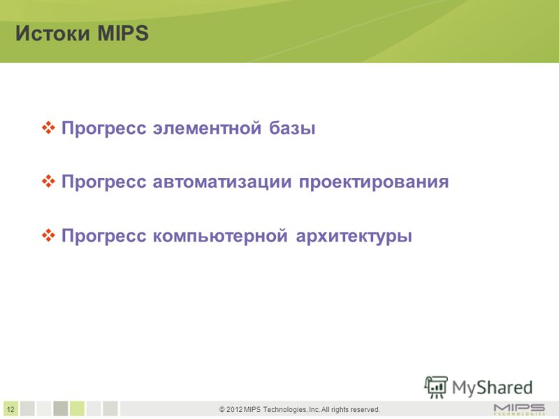 12 © 2012 MIPS Technologies, Inc. All rights reserved. Истоки MIPS Прогресс элементной базы Прогресс автоматизации проектирования Прогресс компьютерной архитектуры