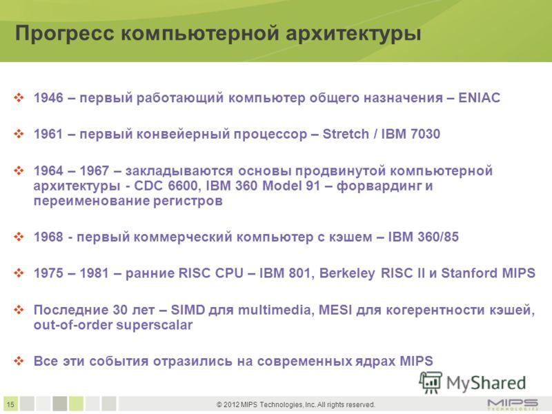 15 © 2012 MIPS Technologies, Inc. All rights reserved. Прогресс компьютерной архитектуры 1946 – первый работающий компьютер общего назначения – ENIAC 1961 – первый конвейерный процессор – Stretch / IBM 7030 1964 – 1967 – закладываются основы продвину