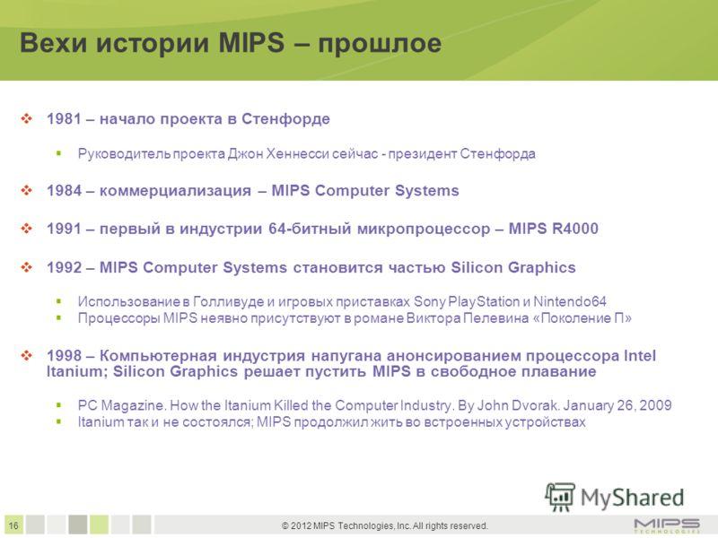 16 © 2012 MIPS Technologies, Inc. All rights reserved. Вехи истории MIPS – прошлое 1981 – начало проекта в Стенфорде Руководитель проекта Джон Хеннесси сейчас - президент Стенфорда 1984 – коммерциализация – MIPS Computer Systems 1991 – первый в индус