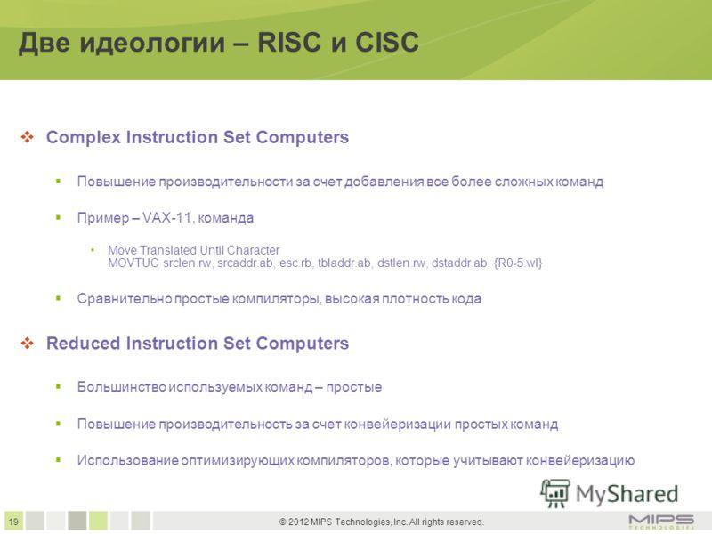 19 © 2012 MIPS Technologies, Inc. All rights reserved. Две идеологии – RISC и CISC Complex Instruction Set Computers Повышение производительности за счет добавления все более сложных команд Пример – VAX-11, команда Move Translated Until Character MOV