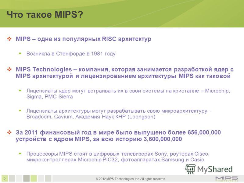 2 © 2012 MIPS Technologies, Inc. All rights reserved. Что такое MIPS? MIPS – одна из популярных RISC архитектур Возникла в Стенфорде в 1981 году MIPS Technologies – компания, которая занимается разработкой ядер с MIPS архитектурой и лицензированием а