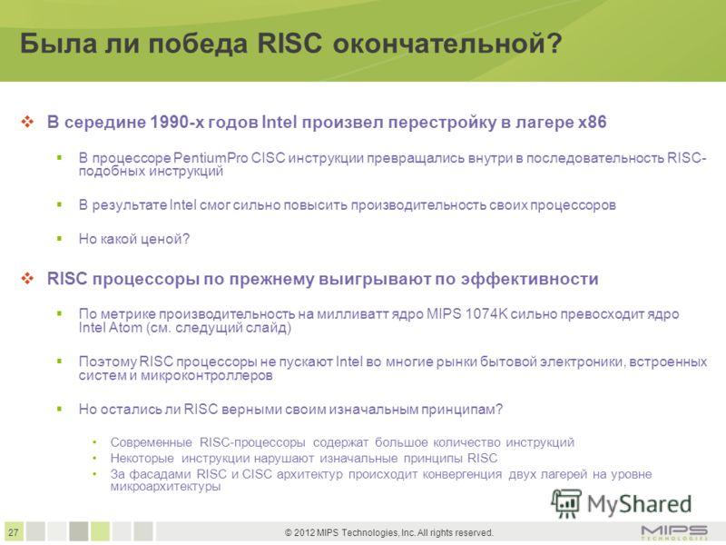 27 © 2012 MIPS Technologies, Inc. All rights reserved. Была ли победа RISC окончательной? В середине 1990-х годов Intel произвел перестройку в лагере x86 В процессоре PentiumPro CISC инструкции превращались внутри в последовательность RISC- подобных