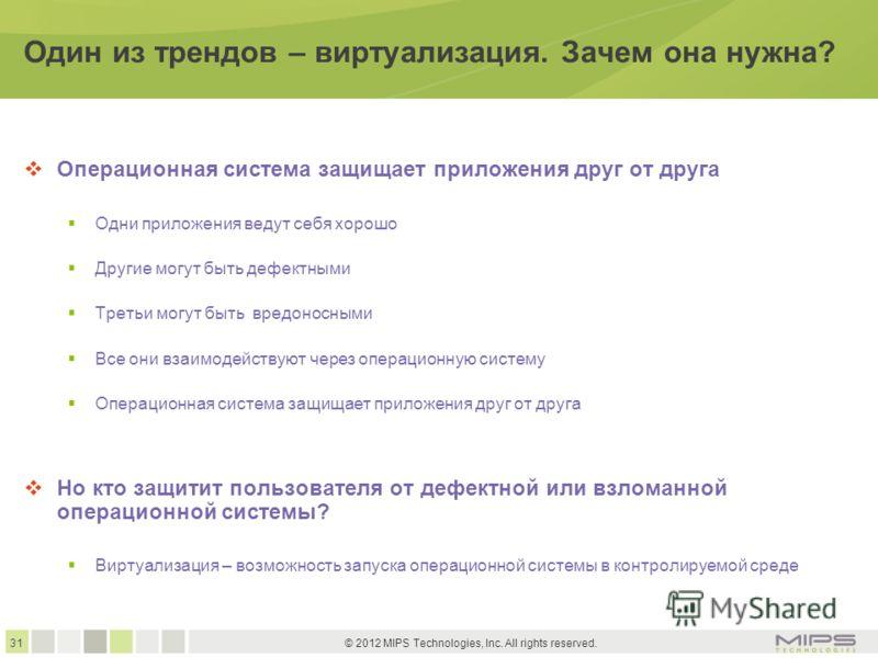 31 © 2012 MIPS Technologies, Inc. All rights reserved. Один из трендов – виртуализация. Зачем она нужна? Операционная система защищает приложения друг от друга Одни приложения ведут себя хорошо Другие могут быть дефектными Третьи могут быть вредоносн