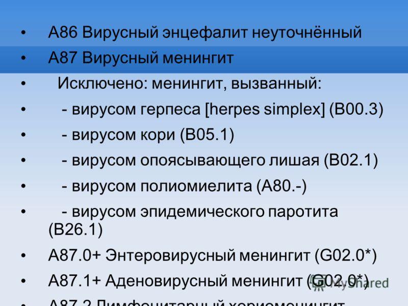A87 Вирусный менингит Исключено: менингит, вызванный: - вирусом герпеса [herpes simplex] (B00.3) - вирусом кори (B05.1) - вирусом опоясывающего лишая (B02.1) - вирусом полиомиелита (A80.-) - вирусом эпидемического паротита (B26.1) A87.0+ Энтеровирусн