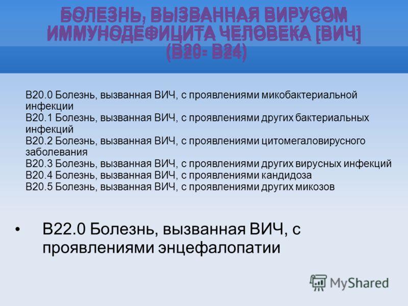 БОЛЕЗНЬ, ВЫЗВАННАЯ ВИРУСОМ ИММУНОДЕФИЦИТА ЧЕЛОВЕКА [ВИЧ] (B20- B24) B22.0 Болезнь, вызванная ВИЧ, с проявлениями энцефалопатии БОЛЕЗНЬ, ВЫЗВАННАЯ ВИРУСОМ ИММУНОДЕФИЦИТА ЧЕЛОВЕКА [ВИЧ] (B20- B24) B20.0 Болезнь, вызванная ВИЧ, с проявлениями микобактер