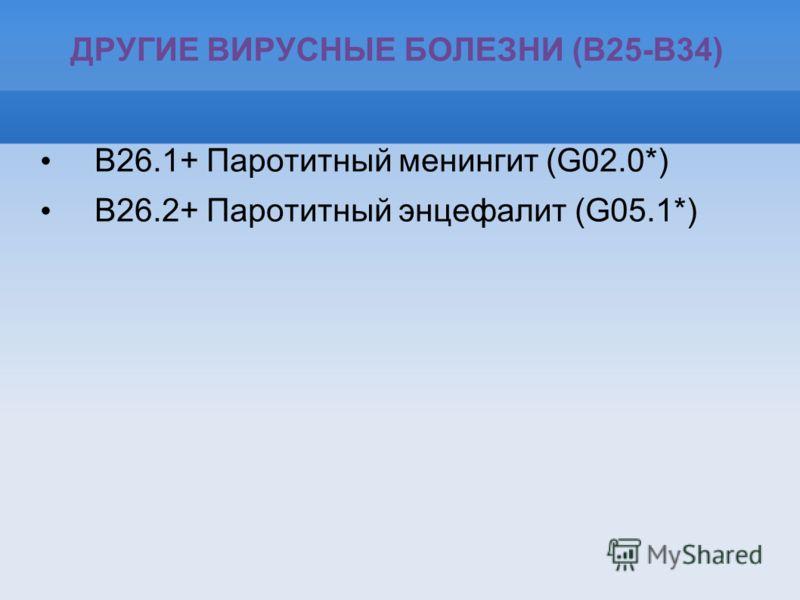 ДРУГИЕ ВИРУСНЫЕ БОЛЕЗНИ (B25-B34) B26.1+ Паротитный менингит (G02.0*) B26.2+ Паротитный энцефалит (G05.1*)