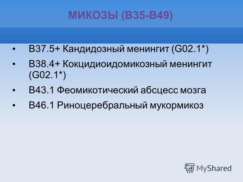 МИКОЗЫ (B35-B49) B37.5+ Кандидозный менингит (G02.1*) B38.4+ Кокцидиоидомикозный менингит (G02.1*) B43.1 Феомикотический абсцесс мозга B46.1 Риноцеребральный мукормикоз
