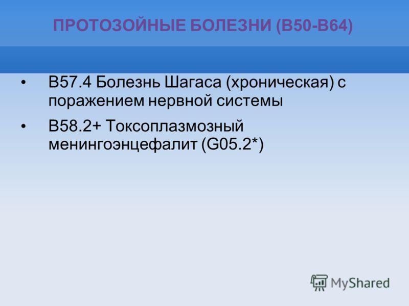 ПРОТОЗОЙНЫЕ БОЛЕЗНИ (B50-B64) B57.4 Болезнь Шагаса (хроническая) с поражением нервной системы B58.2+ Токсоплазмозный менингоэнцефалит (G05.2*)