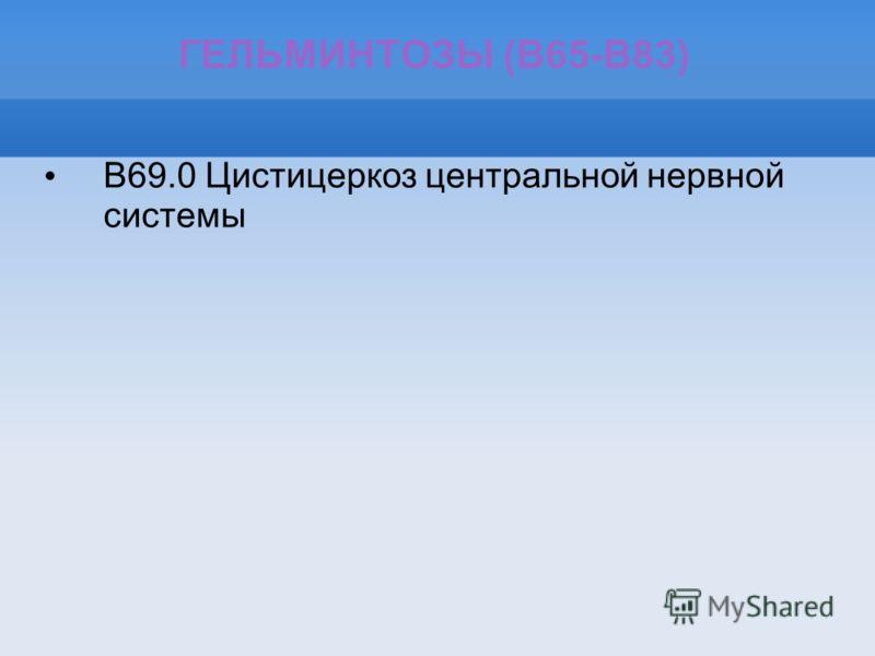 ГЕЛЬМИНТОЗЫ (B65-B83) B69.0 Цистицеркоз центральной нервной системы