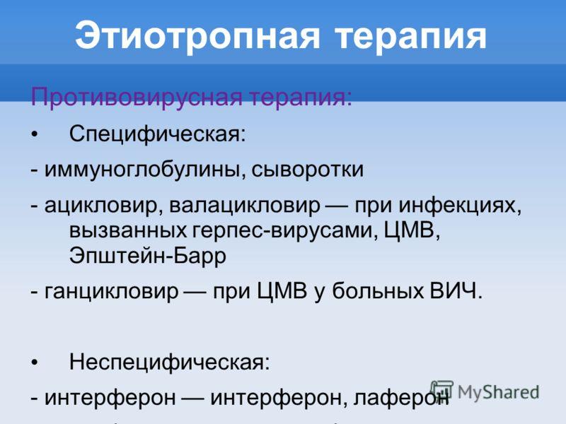 Этиотропная терапия Противовирусная терапия: Специфическая: - иммуноглобулины, сыворотки - ацикловир, валацикловир при инфекциях, вызванных герпес-вирусами, ЦМВ, Эпштейн-Барр - ганцикловир при ЦМВ у больных ВИЧ. Неспецифическая: - интерферон интерфер