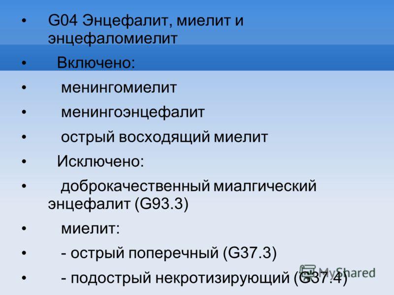 G04 Энцефалит, миелит и энцефаломиелит Включено: менингомиелит менингоэнцефалит острый восходящий миелит Исключено: доброкачественный миалгический энцефалит (G93.3) миелит: - острый поперечный (G37.3) - подострый некротизирующий (G37.4) рассеянный ск