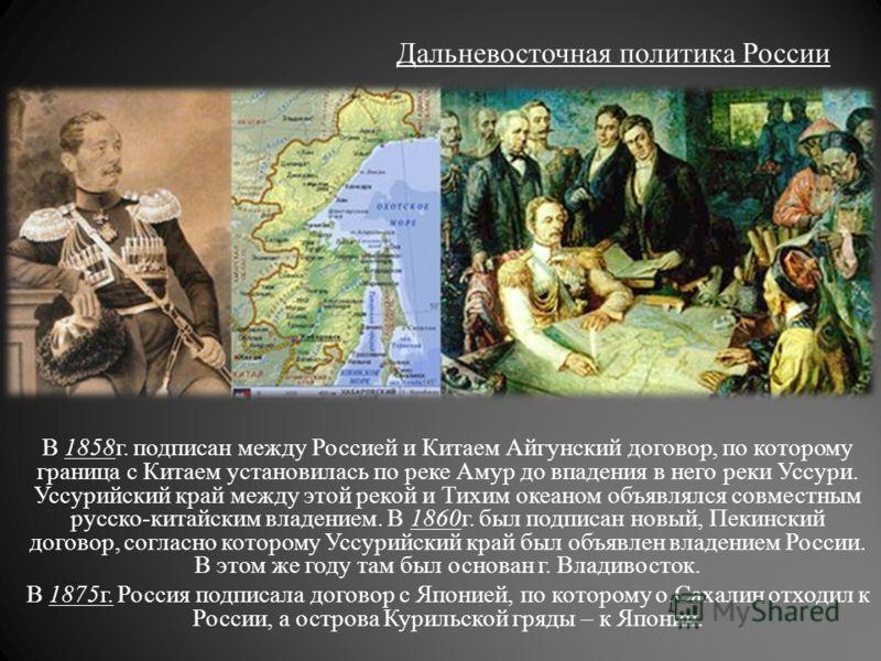 Дальневосточная политика России В 1858г. подписан между Россией и Китаем Айгунский договор, по которому граница с Китаем установилась по реке Амур до впадения в него реки Уссури. Уссурийский край между этой рекой и Тихим океаном объявлялся совместным