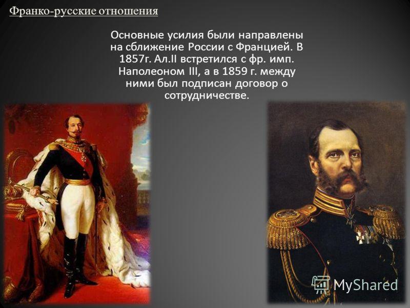 Франко-русские отношения Основные усилия были направлены на сближение России с Францией. В 1857г. Ал.II встретился с фр. имп. Наполеоном III, а в 1859 г. между ними был подписан договор о сотрудничестве.