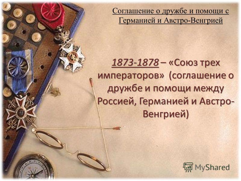 Соглашение о дружбе и помощи с Германией и Австро-Венгрией 1873-1878 – «Союз трех императоров» (соглашение о дружбе и помощи между Россией, Германией и Австро- Венгрией)