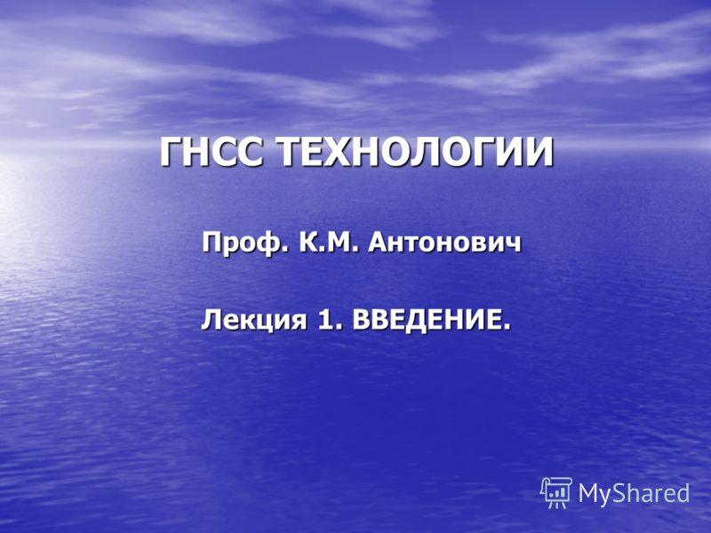 ГНСС ТЕХНОЛОГИИ Проф. К.М. Антонович Лекция 1. ВВЕДЕНИЕ.