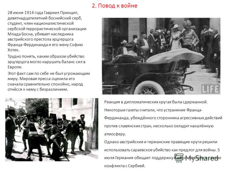 2. Повод к войне 28 июня 1914 года Гавриил Принцип, девятнадцатилетний боснийский серб, студент, член националистической сербской террористической организации Млада Босна, убивает наследника австрийского престола эрцгерцога Франца-Фердинанда и его же