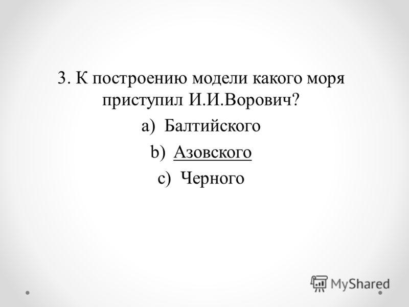 3. К построению модели какого моря приступил И.И.Ворович? a)Балтийского b)Азовского c)Черного