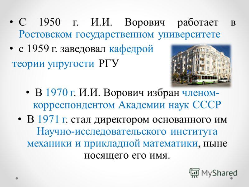 С 1950 г. И.И. Ворович работает в Ростовском государственном университете с 1959 г. заведовал кафедрой теории упругости РГУ В 1970 г. И.И. Ворович избран членом- корреспондентом Академии наук СССР В 1971 г. стал директором основанного им Научно-иссле