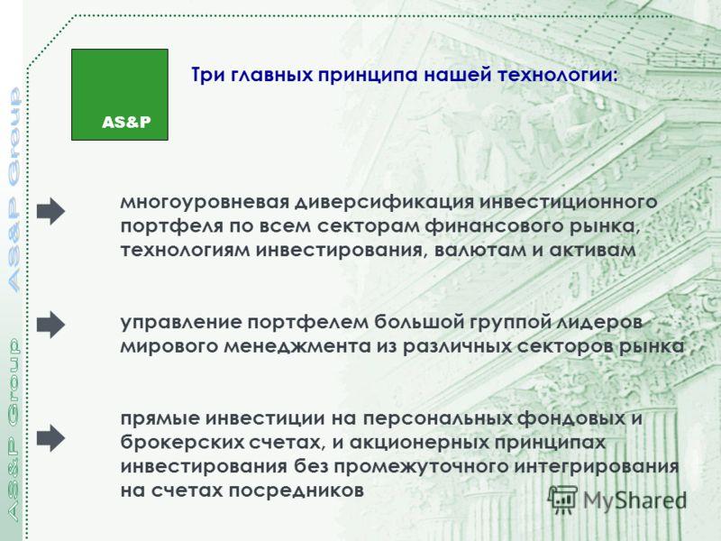 AS&P Три главных принципа нашей технологии: многоуровневая диверсификация инвестиционного портфеля по всем секторам финансового рынка, технологиям инвестирования, валютам и активам управление портфелем большой группой лидеров мирового менеджмента из