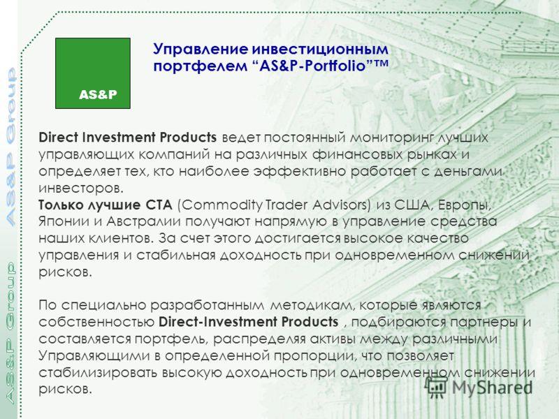 AS&P Управление инвестиционным портфелем AS&P-Portfolio Direct Investment Products ведет постоянный мониторинг лучших управляющих компаний на различных финансовых рынках и определяет тех, кто наиболее эффективно работает с деньгами инвесторов. Только
