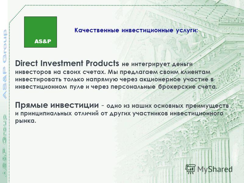 AS&P Качественные инвестиционные услуги: Direct Investment Products не интегрирует деньги инвесторов на своих счетах. Мы предлагаем своим клиентам инвестировать только напрямую через акционерное участие в инвестиционном пуле и через персональные брок