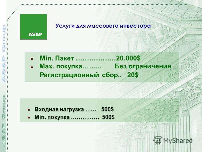 AS&P Услуги для массового инвестора Min. Пакет ………………20.000$ Регистрационный сбор.. 20$ Max. покупка……... Без ограничения Входная нагрузка …… 500$ Min. покупка …………… 500$