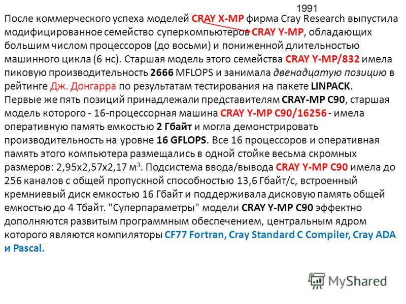 После коммерческого успеха моделей CRAY X-MP фирма Cray Research выпустила модифицированное семейство суперкомпьютеров CRAY Y-MP, обладающих большим числом процессоров (до восьми) и пониженной длительностью машинного цикла (6 нс). Старшая модель этог