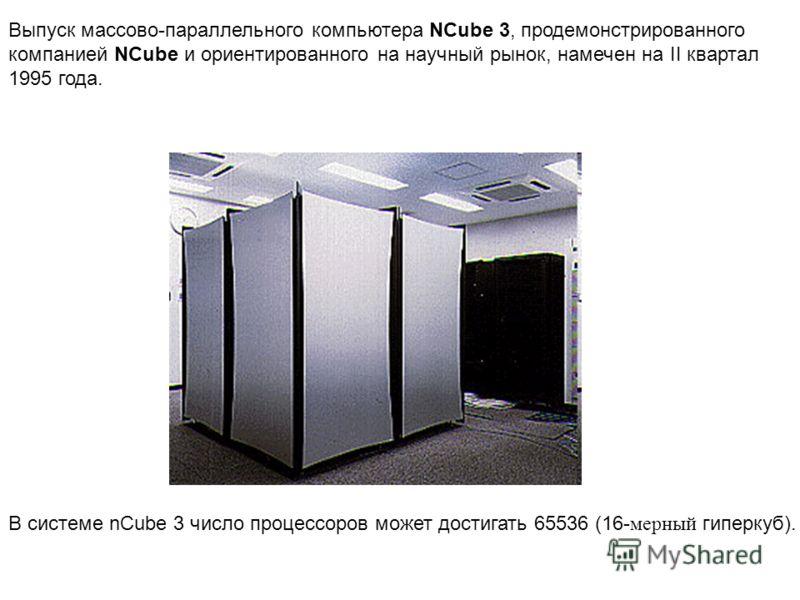 Выпуск массово-параллельного компьютера NCube 3, продемонстрированного компанией NCube и ориентированного на научный рынок, намечен на II квартал 1995 года. В системе nCube 3 число процессоров может достигать 65536 (16- мерный гиперкуб).