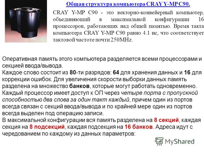 Общая структура компьютера CRAY Y-MP C90. CRAY Y-MP C90 - это векторно-конвейерный компьютер, объединяющий в максимальной конфигурации 16 процессоров, работающих над общей памятью. Время такта компьютера CRAY Y-MP C90 равно 4.1 нс, что соответствует