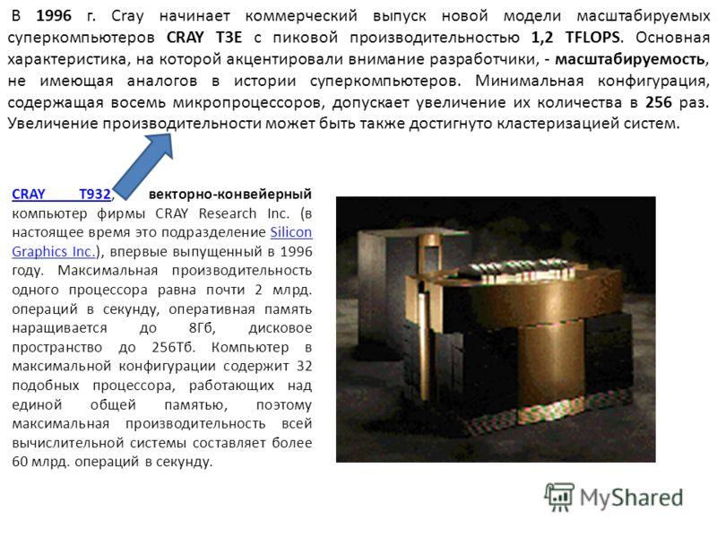 CRAY T932CRAY T932, векторно-конвейерный компьютер фирмы CRAY Research Inc. (в настоящее время это подразделение Silicon Graphics Inc.), впервые выпущенный в 1996 году. Максимальная производительность одного процессора равна почти 2 млрд. операций в