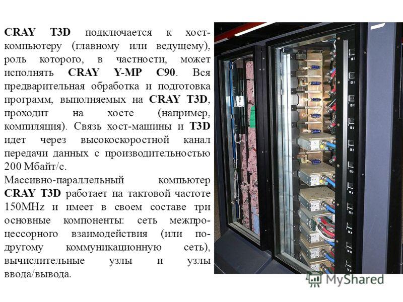 CRAY T3D подключается к хост- компьютеру (главному или ведущему), роль которого, в частности, может исполнять CRAY Y-MP C90. Вся предварительная обработка и подготовка программ, выполняемых на CRAY T3D, проходит на хосте (например, компиляция). Связь