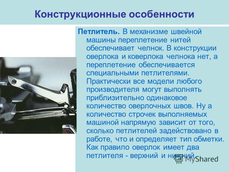 Конструкционные особенности Петлитель. В механизме швейной машины переплетение нитей обеспечивает челнок. В конструкции оверлока и коверлока челнока нет, а переплетение обеспечивается специальными петлителями. Практически все модели любого производит