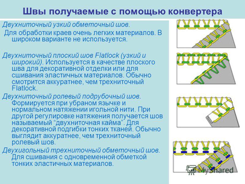 Швы получаемые с помощью конвертера Двухниточный узкий обметочный шов. Для обработки краев очень легких материалов. В широком варианте не используется. Двухниточный плоский шов Flatlock (узкий и широкий). Используется в качестве плоского шва для деко