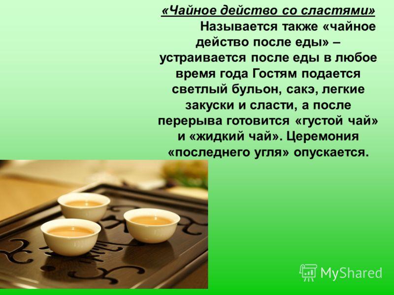 «Чайное действо со сластями» Называется также «чайное действо после еды» – устраивается после еды в любое время года Гостям подается светлый бульон, сакэ, легкие закуски и сласти, а после перерыва готовится «густой чай» и «жидкий чай». Церемония «пос